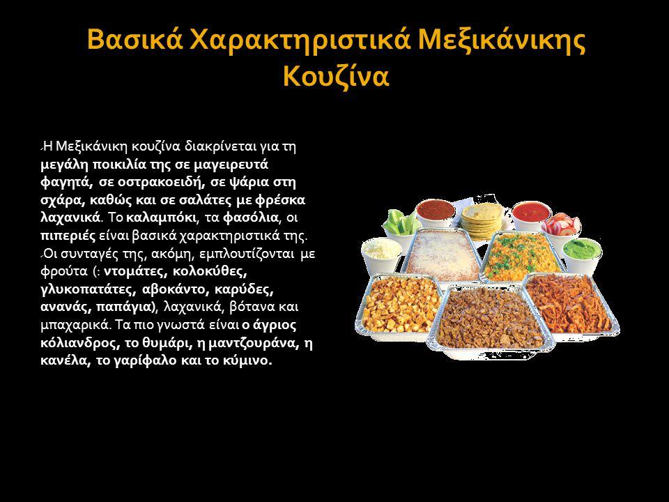 Βασικά Χαρακτηριστικά Μεξικάνικης Κουζίνα  Η Μεξικάνικη κουζίνα διακρίνεται για τη μεγάλη ποικιλία της σε μαγειρευτά φαγητά, σε οστρακοειδή, σε ψάρια