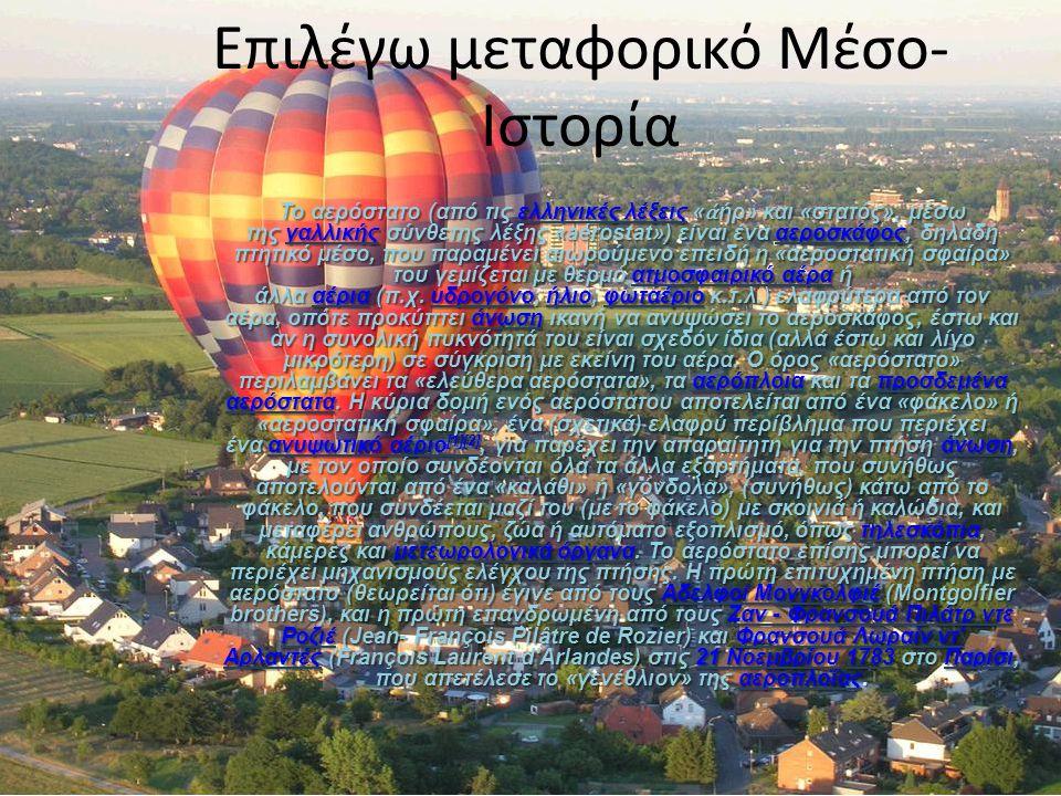 Επιλέγω μεταφορικό Μέσο- Ιστορία Το αερόστατο (από τις ελληνικές λέξεις « ἀ ήρ» και «στατός», μέσω της γαλλικής σύνθετης λέξης «aérostat») είναι ένα α