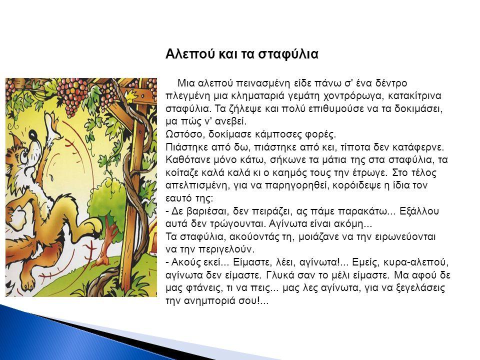 Αλεπού και τα σταφύλια Μια αλεπού πεινασμένη είδε πάνω σ' ένα δέντρο πλεγμένη μια κληματαριά γεμάτη χοντρόρωγα, κατακίτρινα σταφύλια. Τα ζήλεψε και πο