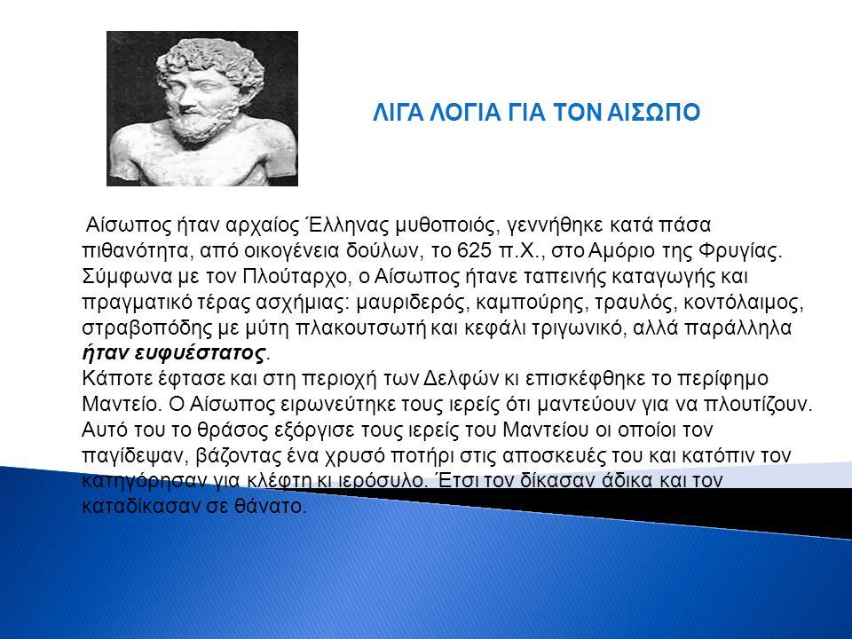 Αίσωπος ήταν αρχαίος Έλληνας μυθοποιός, γεννήθηκε κατά πάσα πιθανότητα, από οικογένεια δούλων, το 625 π.Χ., στο Αμόριο της Φρυγίας. Σύμφωνα με τον Πλο