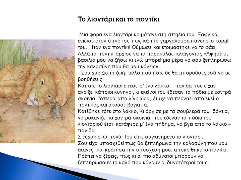 Το λιοντάρι και το ποντίκι Μια φορά ένα λιοντάρι κοιμότανε στη σπηλιά του. Ξαφνικά, ένιωσε στον ύπνο του πως κάτι το γαργαλούσε,πάνω στο κορμί του. Ήτ