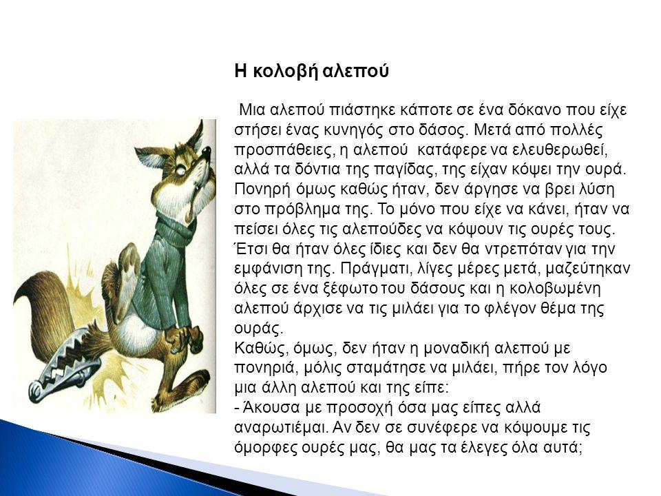 Η κολοβή αλεπού Μια αλεπού πιάστηκε κάποτε σε ένα δόκανο που είχε στήσει ένας κυνηγός στο δάσος. Μετά από πολλές προσπάθειες, η αλεπού κατάφερε να ελε