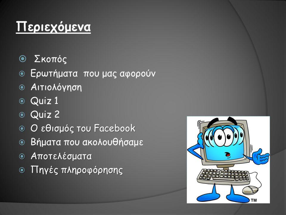 Περιεχόμενα  Σκοπός  Ερωτήματα που μας αφορούν  Αιτιολόγηση  Quiz 1  Quiz 2  Ο εθισμός του Facebook  Βήματα που ακολουθήσαμε  Αποτελέσματα  Πηγές πληροφόρησης