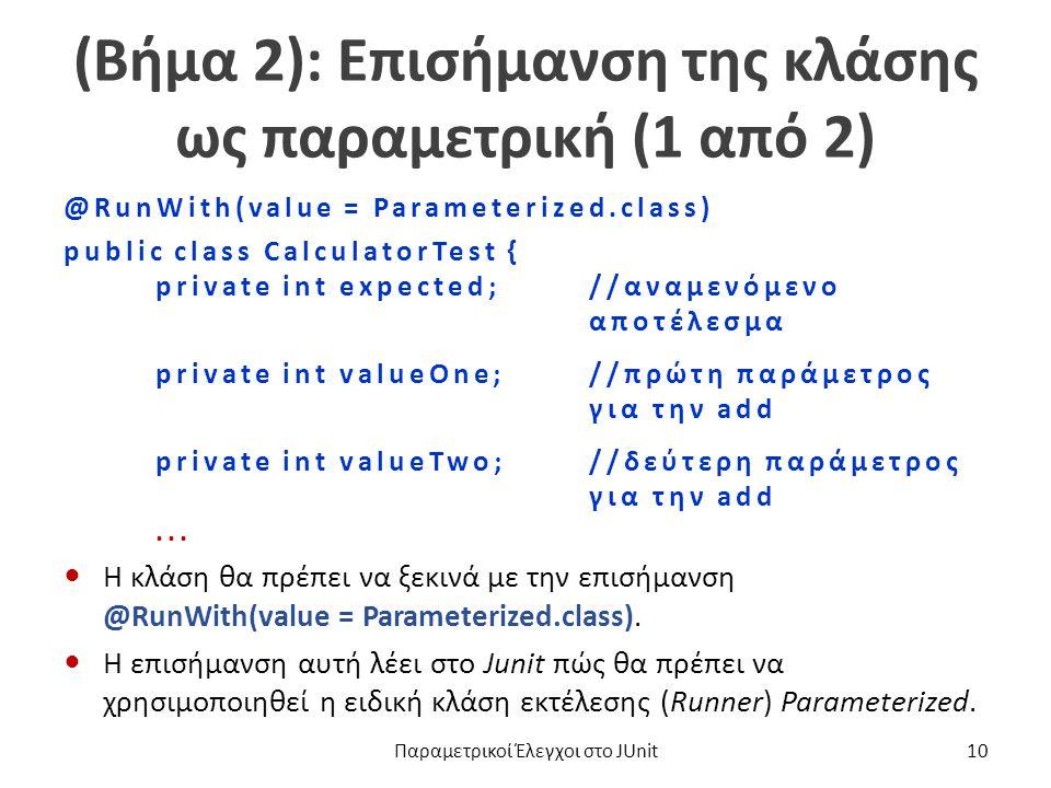 (Βήμα 2): Επισήμανση της κλάσης ως παραμετρική (1 από 2) @RunWith(value = Parameterized.class) public class CalculatorTest { private int expected;//αναμενόμενο αποτέλεσμα private int valueOne;//πρώτη παράμετρος για την add private int valueTwo;//δεύτερη παράμετρος για την add...