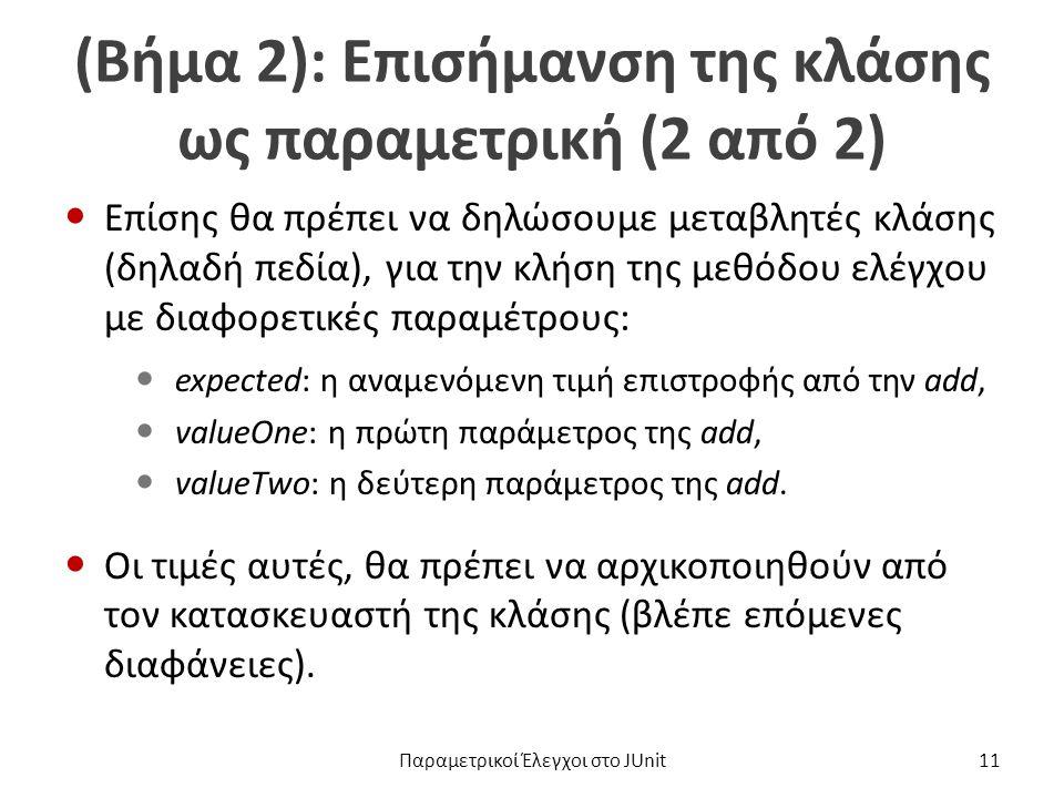 (Βήμα 2): Επισήμανση της κλάσης ως παραμετρική (2 από 2) Επίσης θα πρέπει να δηλώσουμε μεταβλητές κλάσης (δηλαδή πεδία), για την κλήση της μεθόδου ελέγχου με διαφορετικές παραμέτρους: expected: η αναμενόμενη τιμή επιστροφής από την add, valueOne: η πρώτη παράμετρος της add, valueTwo: η δεύτερη παράμετρος της add.
