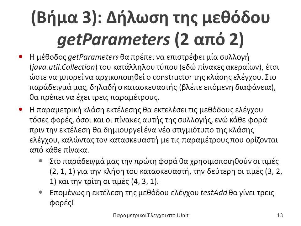 (Βήμα 3): Δήλωση της μεθόδου getParameters (2 από 2) Η μέθοδος getParameters θα πρέπει να επιστρέφει μία συλλογή (java.util.Collection) του κατάλληλου τύπου (εδώ πίνακες ακεραίων), έτσι ώστε να μπορεί να αρχικοποιηθεί ο constructor της κλάσης ελέγχου.