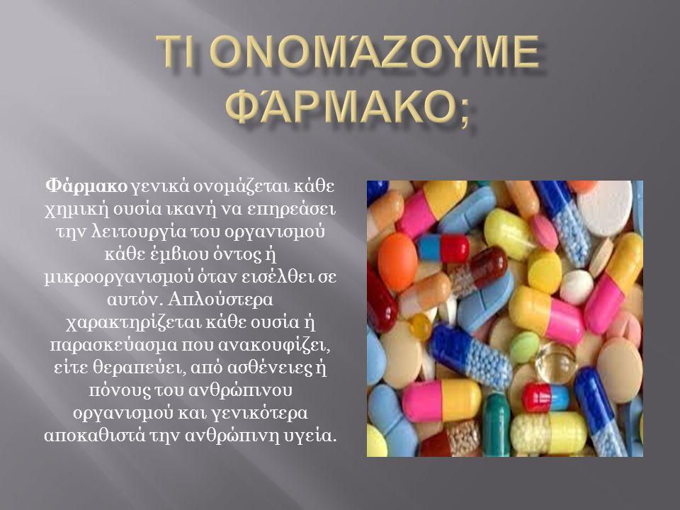 Φάρμακο γενικά ονομάζεται κάθε χημική ουσία ικανή να επηρεάσει την λειτουργία του οργανισμού κάθε έμβιου όντος ή μικροοργανισμού όταν εισέλθει σε αυτόν.