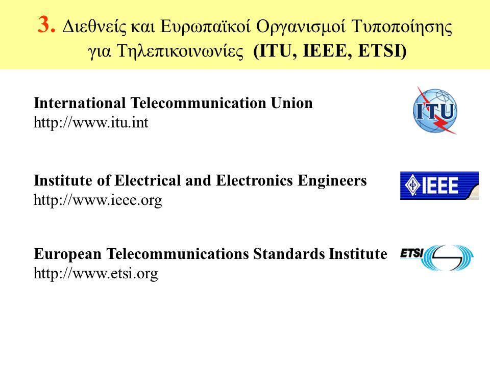 3. Διεθνείς και Ευρωπαϊκοί Οργανισμοί Τυποποίησης για Τηλεπικοινωνίες (ITU, IEEE, ETSI) International Telecommunication Union http://www.itu.int Insti