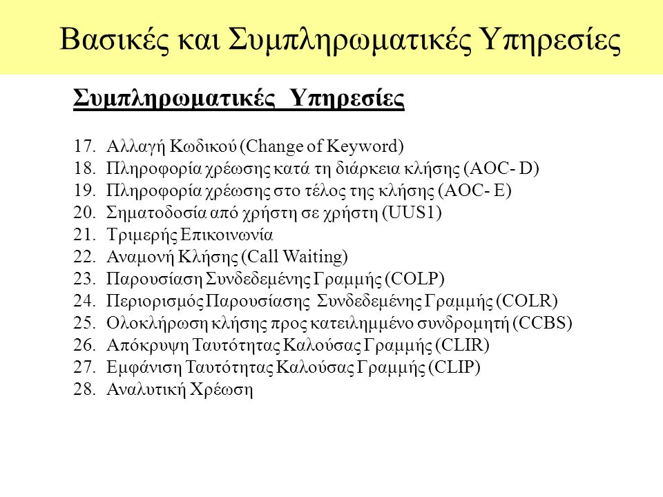 Bασικές και Συμπληρωματικές Υπηρεσίες Συμπληρωματικές Υπηρεσίες 17.Αλλαγή Κωδικού (Change of Keyword) 18.Πληροφορία χρέωσης κατά τη διάρκεια κλήσης (AOC- D) 19.Πληροφορία χρέωσης στο τέλος της κλήσης (AOC- Ε) 20.Σηματοδοσία από χρήστη σε χρήστη (UUS1) 21.Tριμερής Επικοινωνία 22.Αναμονή Κλήσης (Call Waiting) 23.Παρουσίαση Συνδεδεμένης Γραμμής (COLP) 24.Περιορισμός Παρουσίασης Συνδεδεμένης Γραμμής (COLR) 25.Oλοκλήρωση κλήσης προς κατειλημμένο συνδρομητή (CCBS) 26.Aπόκρυψη Ταυτότητας Καλούσας Γραμμής (CLIR) 27.Εμφάνιση Ταυτότητας Καλούσας Γραμμής (CLIP) 28.Αναλυτική Χρέωση