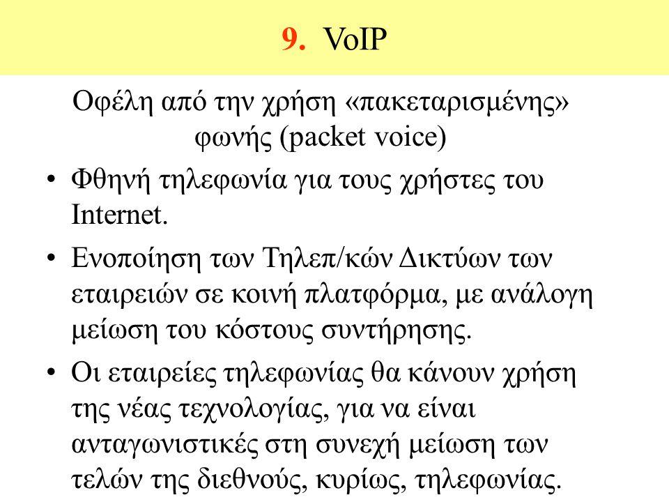 9. VoIP Οφέλη από την χρήση «πακεταρισμένης» φωνής (packet voice) Φθηνή τηλεφωνία για τους χρήστες του Internet. Ενοποίηση των Τηλεπ/κών Δικτύων των ε