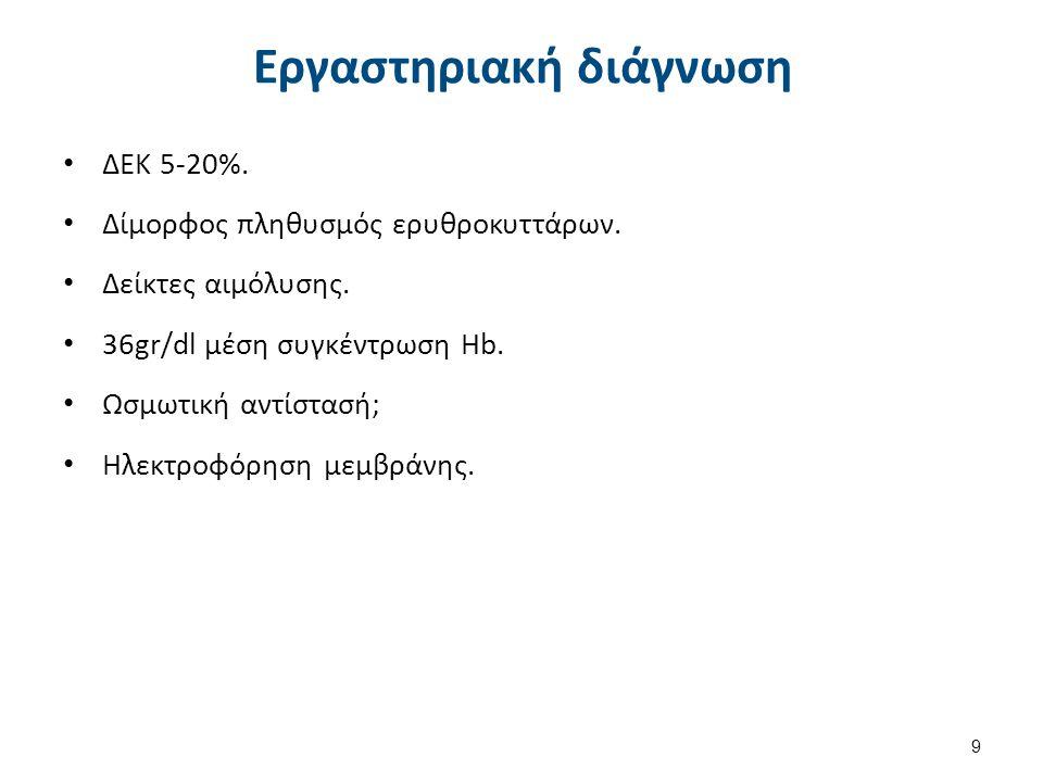 Εργαστηριακή διάγνωση ΔΕΚ 5-20%. Δίμορφος πληθυσμός ερυθροκυττάρων. Δείκτες αιμόλυσης. 36gr/dl μέση συγκέντρωση Hb. Ωσμωτική αντίστασή; Ηλεκτροφόρηση