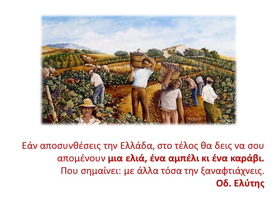 Εάν αποσυνθέσεις την Ελλάδα, στο τέλος θα δεις να σου απομένουν μια ελιά, ένα αμπέλι κι ένα καράβι. Που σημαίνει: με άλλα τόσα την ξαναφτιάχνεις. Οδ.