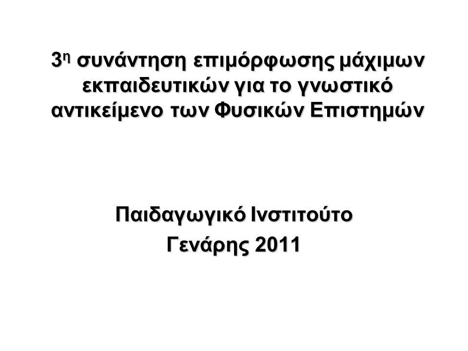 3 η συνάντηση επιμόρφωσης μάχιμων εκπαιδευτικών για το γνωστικό αντικείμενο των Φυσικών Επιστημών Παιδαγωγικό Ινστιτούτο Γενάρης 2011
