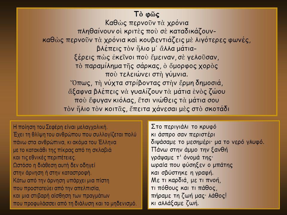 Η ποίηση του Σεφέρη είναι μελαγχολική. Έχει τη θλίψη του ανθρώπου που συλλογίζεται πολύ πάνω στα ανθρώπινα, κι ακόμα του Έλληνα με το κατακάθι της πίκ