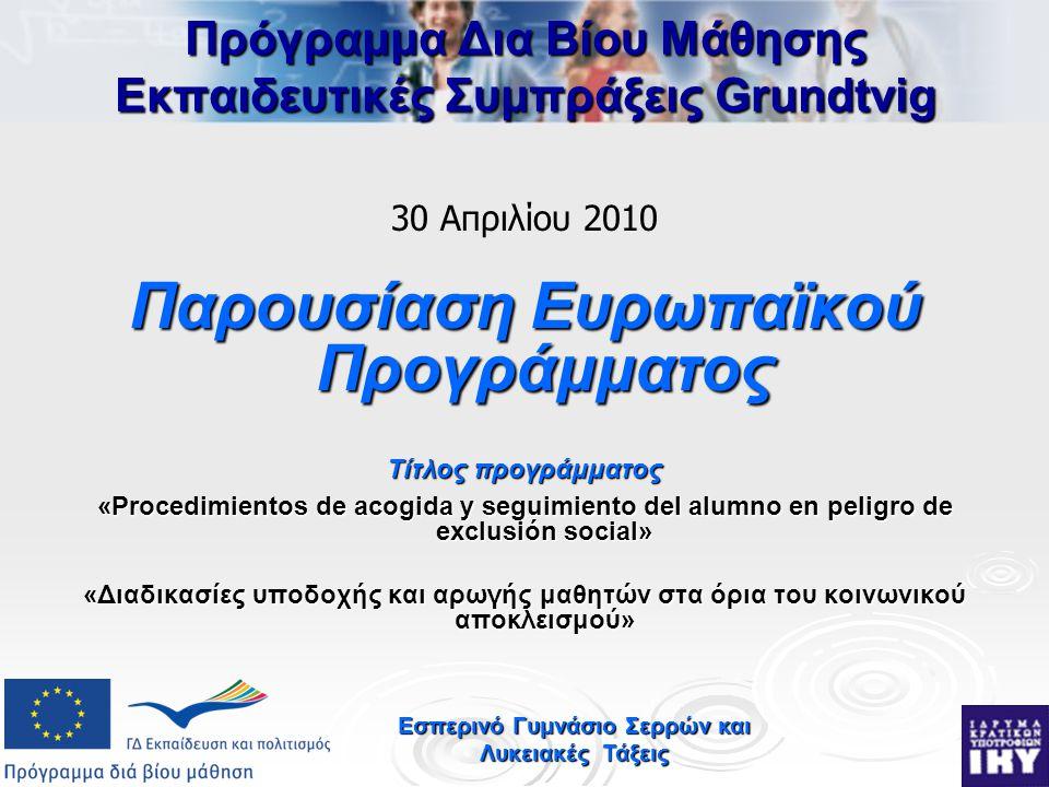 Εσπερινό Γυμνάσιο Σερρών και Λυκειακές Τάξεις Πρόγραμμα Δια Βίου Μάθησης Εκπαιδευτικές Συμπράξεις Grundtvig 30 Απριλίου 2010 Παρουσίαση Ευρωπαϊκού Προγράμματος Τίτλος προγράμματος «Procedimientos de acogida y seguimiento del alumno en peligro de exclusión social» «Διαδικασίες υποδοχής και αρωγής μαθητών στα όρια του κοινωνικού αποκλεισμού»