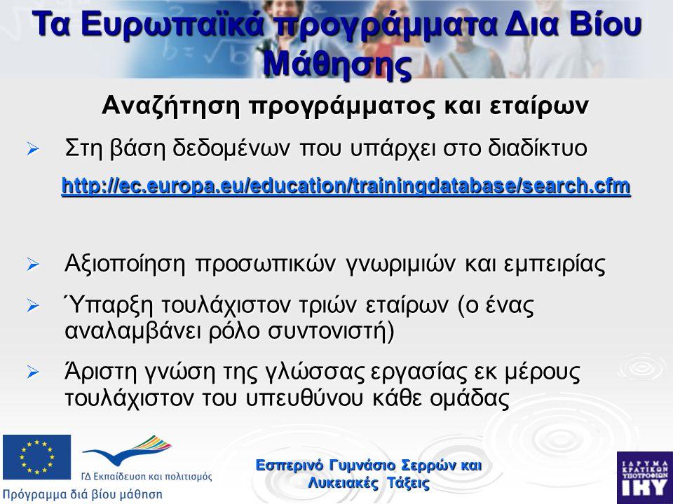 Εσπερινό Γυμνάσιο Σερρών και Λυκειακές Τάξεις Αναζήτηση προγράμματος και εταίρων  Στη βάση δεδομένων που υπάρχει στο διαδίκτυο http://ec.europa.eu/education/trainingdatabase/search.cfm  Αξιοποίηση προσωπικών γνωριμιών και εμπειρίας  Ύπαρξη τουλάχιστον τριών εταίρων (ο ένας αναλαμβάνει ρόλο συντονιστή)  Άριστη γνώση της γλώσσας εργασίας εκ μέρους τουλάχιστον του υπευθύνου κάθε ομάδας Τα Ευρωπαϊκά προγράμματα Δια Βίου Μάθησης