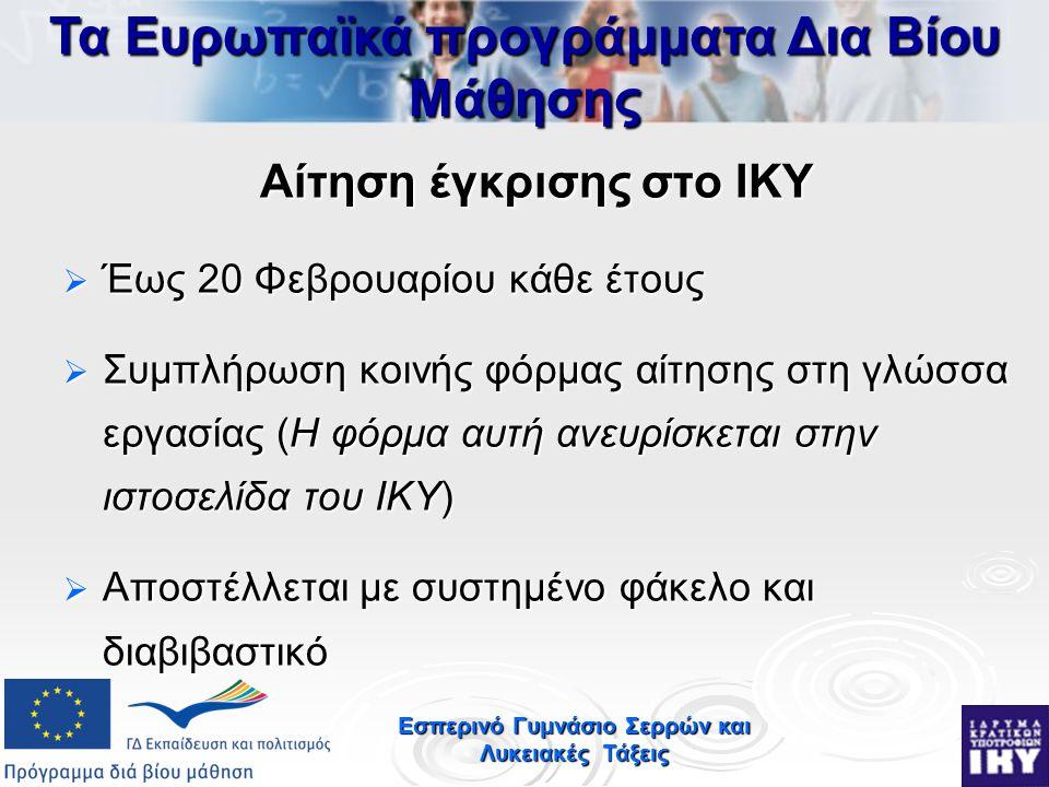 Εσπερινό Γυμνάσιο Σερρών και Λυκειακές Τάξεις Αίτηση έγκρισης στο ΙΚΥ  Έως 20 Φεβρουαρίου κάθε έτους  Συμπλήρωση κοινής φόρμας αίτησης στη γλώσσα εργασίας (Η φόρμα αυτή ανευρίσκεται στην ιστοσελίδα του ΙΚΥ)  Αποστέλλεται με συστημένο φάκελο και διαβιβαστικό Τα Ευρωπαϊκά προγράμματα Δια Βίου Μάθησης
