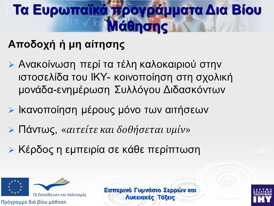 Εσπερινό Γυμνάσιο Σερρών και Λυκειακές Τάξεις Αποδοχή ή μη αίτησης  Ανακοίνωση περί τα τέλη καλοκαιριού στην ιστοσελίδα του ΙΚΥ- κοινοποίηση στη σχολική μονάδα-ενημέρωση Συλλόγου Διδασκόντων  Ικανοποίηση μέρους μόνο των αιτήσεων  Πάντως, «αιτείτε και δοθήσεται υμίν»  Κέρδος η εμπειρία σε κάθε περίπτωση Τα Ευρωπαϊκά προγράμματα Δια Βίου Μάθησης