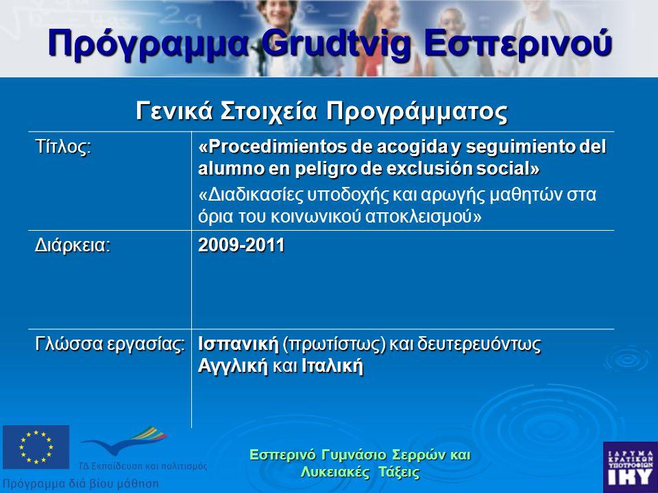 Εσπερινό Γυμνάσιο Σερρών και Λυκειακές Τάξεις Πρόγραμμα Grudtvig Εσπερινού Γενικά Στοιχεία Προγράμματος Τίτλος: «Procedimientos de acogida y seguimiento del alumno en peligro de exclusión social» «Διαδικασίες υποδοχής και αρωγής μαθητών στα όρια του κοινωνικού αποκλεισμού» Διάρκεια:2009-2011 Γλώσσα εργασίας: Ισπανική (πρωτίστως) και δευτερευόντως Αγγλική και Ιταλική