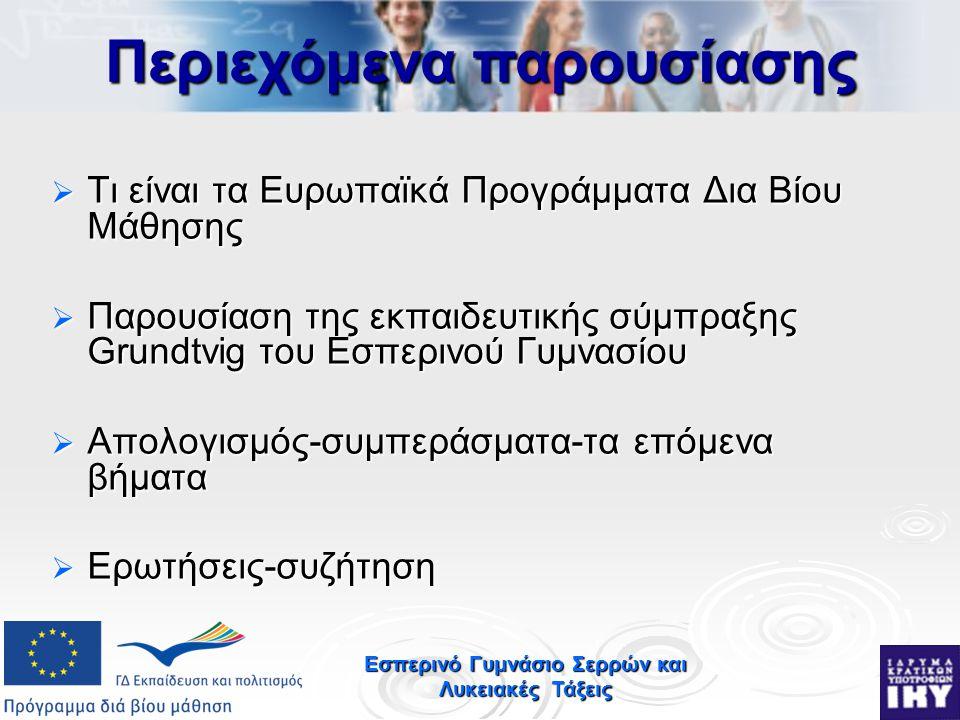 Εσπερινό Γυμνάσιο Σερρών και Λυκειακές Τάξεις  Τι είναι τα Ευρωπαϊκά Προγράμματα Δια Βίου Μάθησης  Παρουσίαση της εκπαιδευτικής σύμπραξης Grundtvig του Εσπερινού Γυμνασίου  Απολογισμός-συμπεράσματα-τα επόμενα βήματα  Ερωτήσεις-συζήτηση Περιεχόμενα παρουσίασης