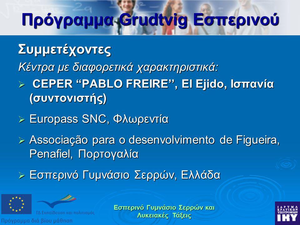 Εσπερινό Γυμνάσιο Σερρών και Λυκειακές Τάξεις Συμμετέχοντες Κέντρα με διαφορετικά χαρακτηριστικά:  CEPER PABLO FREIRE'', El Ejido, Ισπανία (συντονιστής)  Europass SNC, Φλωρεντία  Associação para o desenvolvimento de Figueira, Penafiel, Πορτογαλία  Εσπερινό Γυμνάσιο Σερρών, Ελλάδα Πρόγραμμα Grudtvig Εσπερινού