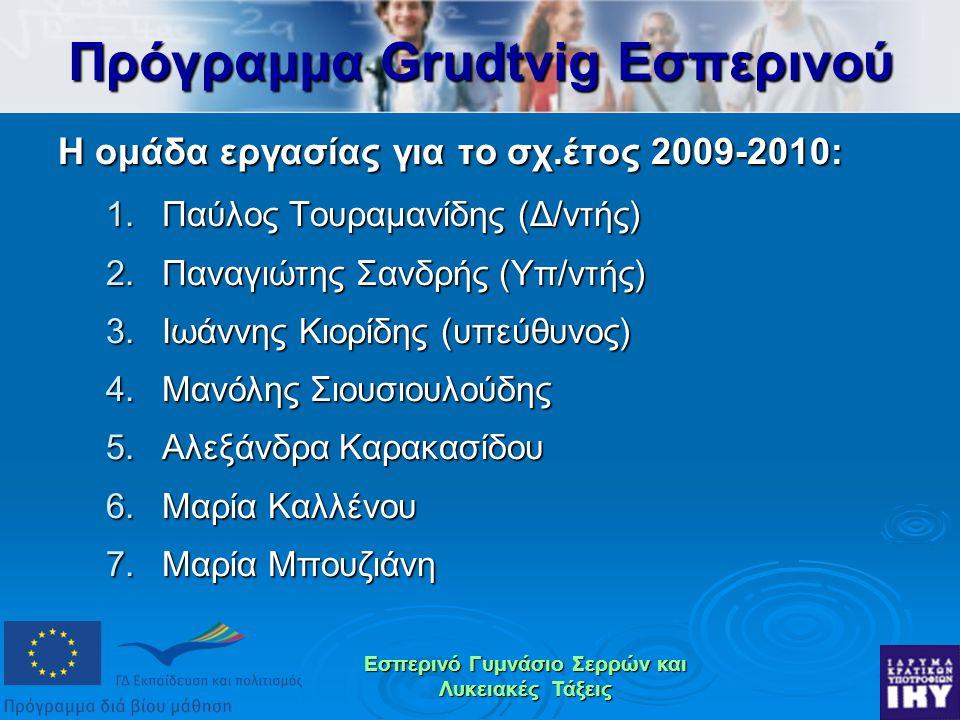Εσπερινό Γυμνάσιο Σερρών και Λυκειακές Τάξεις Η ομάδα εργασίας για το σχ.έτος 2009-2010: 1.Παύλος Τουραμανίδης (Δ/ντής) 2.Παναγιώτης Σανδρής (Υπ/ντής) 3.Ιωάννης Κιορίδης (υπεύθυνος) 4.Μανόλης Σιουσιουλούδης 5.Αλεξάνδρα Καρακασίδου 6.Μαρία Καλλένου 7.Μαρία Μπουζιάνη Πρόγραμμα Grudtvig Εσπερινού