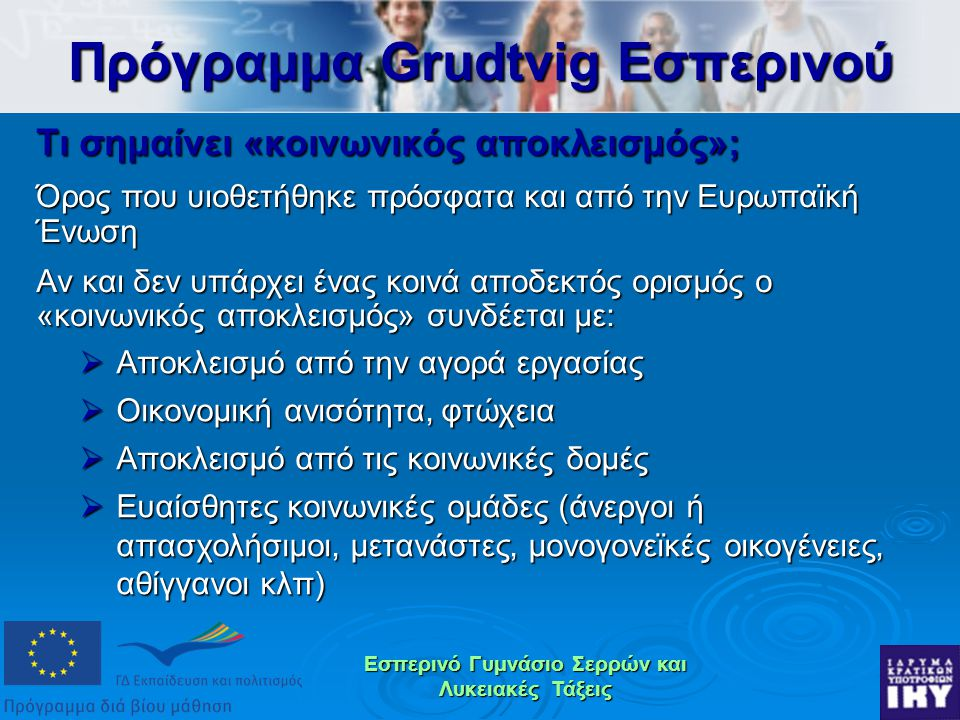 Εσπερινό Γυμνάσιο Σερρών και Λυκειακές Τάξεις Τι σημαίνει «κοινωνικός αποκλεισμός»; Όρος που υιοθετήθηκε πρόσφατα και από την Ευρωπαϊκή Ένωση Αν και δεν υπάρχει ένας κοινά αποδεκτός ορισμός ο «κοινωνικός αποκλεισμός» συνδέεται με: Πρόγραμμα Grudtvig Εσπερινού  Αποκλεισμό από την αγορά εργασίας  Οικονομική ανισότητα, φτώχεια  Αποκλεισμό από τις κοινωνικές δομές  Ευαίσθητες κοινωνικές ομάδες (άνεργοι ή απασχολήσιμοι, μετανάστες, μονογονεϊκές οικογένειες, αθίγγανοι κλπ)