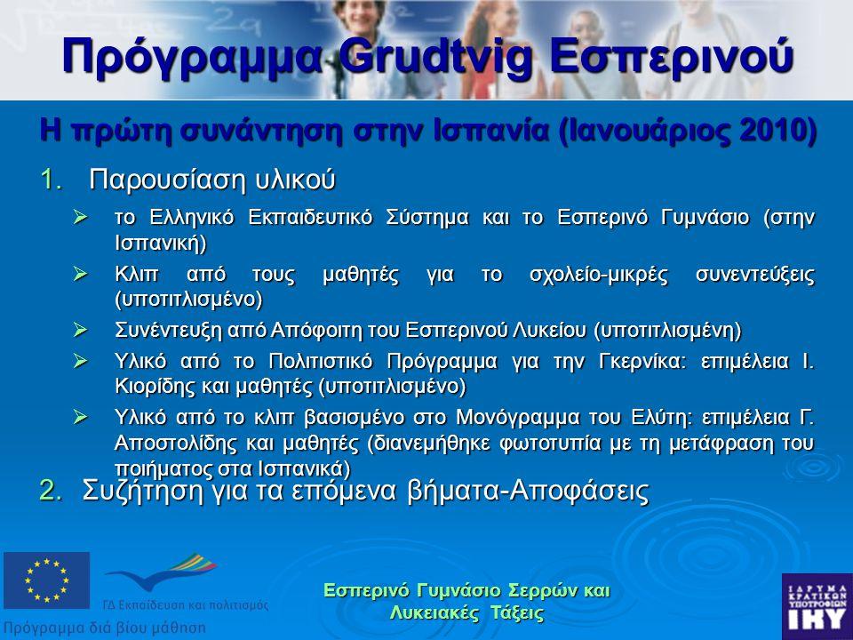 Εσπερινό Γυμνάσιο Σερρών και Λυκειακές Τάξεις Η πρώτη συνάντηση στην Ισπανία (Ιανουάριος 2010) 1.Παρουσίαση υλικού Πρόγραμμα Grudtvig Εσπερινού  το Ελληνικό Εκπαιδευτικό Σύστημα και το Εσπερινό Γυμνάσιο (στην Ισπανική)  Κλιπ από τους μαθητές για το σχολείο-μικρές συνεντεύξεις (υποτιτλισμένο)  Συνέντευξη από Απόφοιτη του Εσπερινού Λυκείου (υποτιτλισμένη)  Υλικό από το Πολιτιστικό Πρόγραμμα για την Γκερνίκα: επιμέλεια Ι.