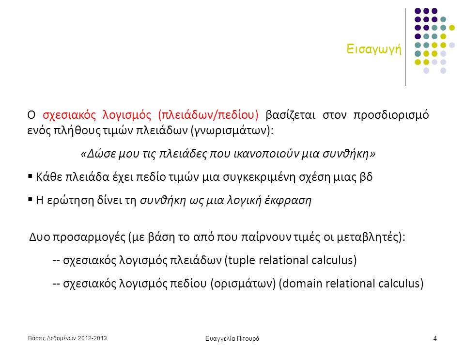 Βάσεις Δεδομένων 2012-2013 Ευαγγελία Πιτουρά4 Εισαγωγή Ο σχεσιακός λογισμός (πλειάδων/πεδίου) βασίζεται στον προσδιορισμό ενός πλήθους τιμών πλειάδων (γνωρισμάτων): «Δώσε μου τις πλειάδες που ικανοποιούν μια συνθήκη»  Κάθε πλειάδα έχει πεδίο τιμών μια συγκεκριμένη σχέση μιας βδ  Η ερώτηση δίνει τη συνθήκη ως μια λογική έκφραση Δυο προσαρμογές (με βάση το από που παίρνουν τιμές οι μεταβλητές): -- σχεσιακός λογισμός πλειάδων (tuple relational calculus) -- σχεσιακός λογισμός πεδίου (ορισμάτων) (domain relational calculus)