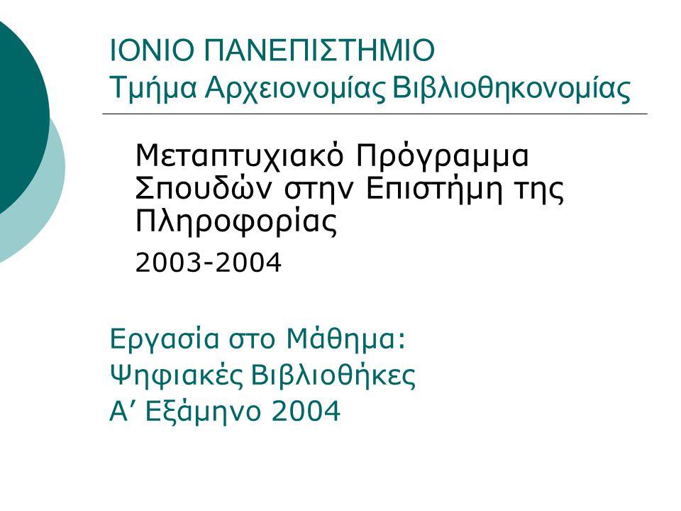 ΙΟΝΙΟ ΠΑΝΕΠΙΣΤΗΜΙΟ Τμήμα Αρχειονομίας Βιβλιοθηκονομίας Μεταπτυχιακό Πρόγραμμα Σπουδών στην Επιστήμη της Πληροφορίας 2003-2004 Εργασία στο Μάθημα: Ψηφιακές Βιβλιοθήκες Α' Εξάμηνο 2004