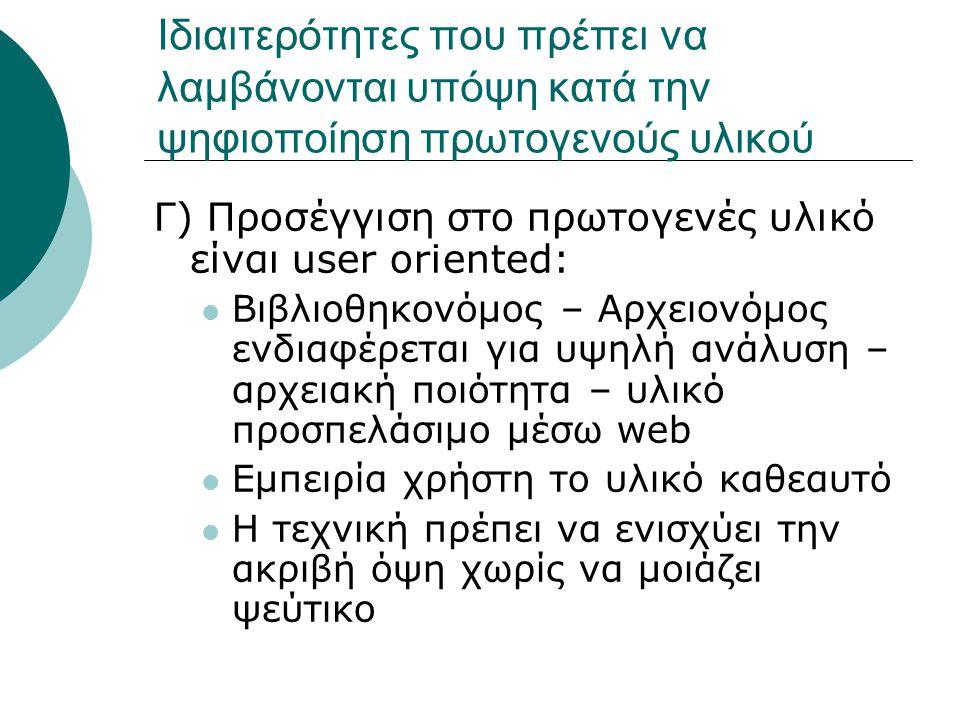 Γ) Προσέγγιση στο πρωτογενές υλικό είναι user oriented: Βιβλιοθηκονόμος – Αρχειονόμος ενδιαφέρεται για υψηλή ανάλυση – αρχειακή ποιότητα – υλικό προσπελάσιμο μέσω web Εμπειρία χρήστη το υλικό καθεαυτό Η τεχνική πρέπει να ενισχύει την ακριβή όψη χωρίς να μοιάζει ψεύτικο Ιδιαιτερότητες που πρέπει να λαμβάνονται υπόψη κατά την ψηφιοποίηση πρωτογενούς υλικού