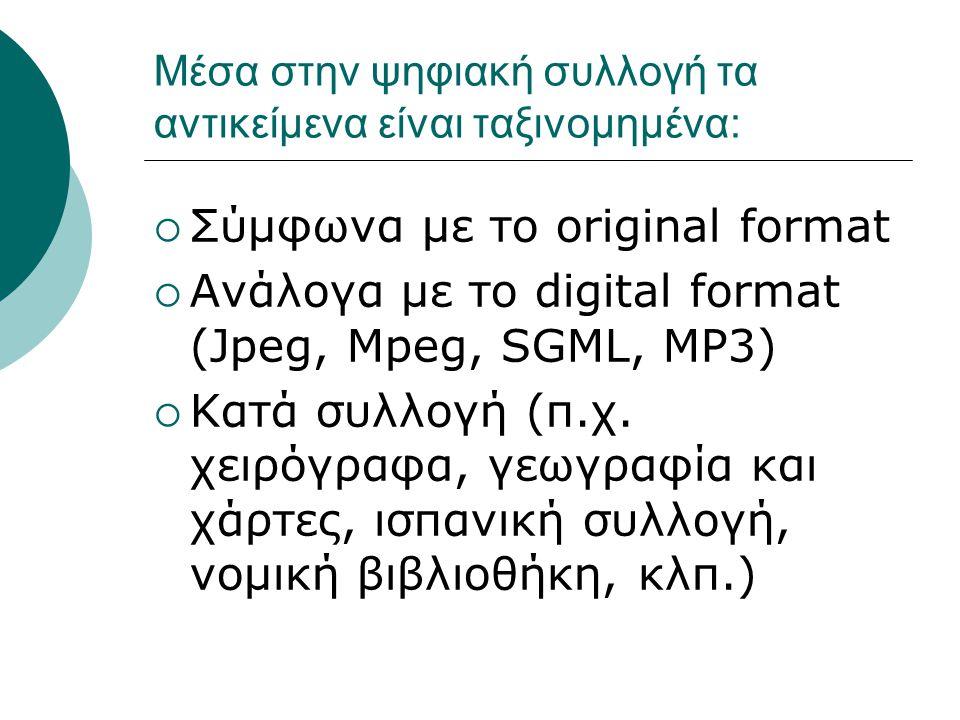 Μέσα στην ψηφιακή συλλογή τα αντικείμενα είναι ταξινομημένα:  Σύμφωνα με το original format  Ανάλογα με το digital format (Jpeg, Mpeg, SGML, MP3)  Κατά συλλογή (π.χ.