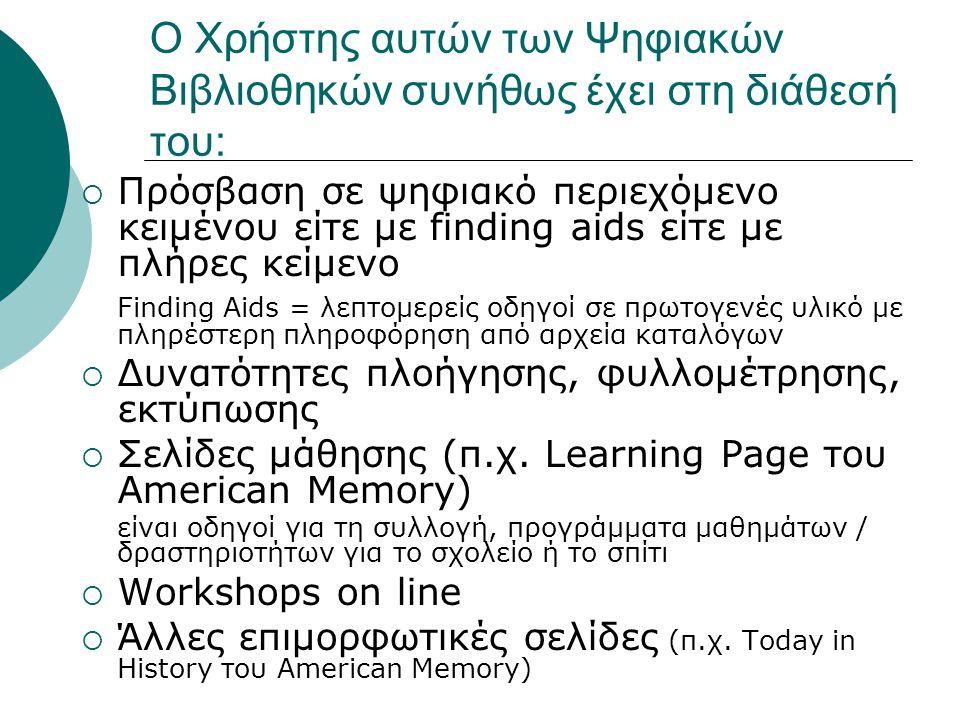 Ο Χρήστης αυτών των Ψηφιακών Βιβλιοθηκών συνήθως έχει στη διάθεσή του:  Πρόσβαση σε ψηφιακό περιεχόμενο κειμένου είτε με finding aids είτε με πλήρες κείμενο Finding Aids = λεπτομερείς οδηγοί σε πρωτογενές υλικό με πληρέστερη πληροφόρηση από αρχεία καταλόγων  Δυνατότητες πλοήγησης, φυλλομέτρησης, εκτύπωσης  Σελίδες μάθησης (π.χ.