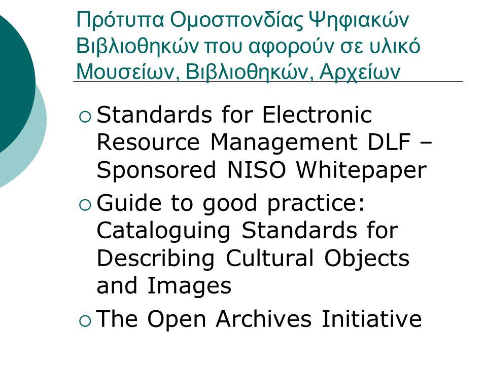 Πρότυπα Ομοσπονδίας Ψηφιακών Βιβλιοθηκών που αφορούν σε υλικό Μουσείων, Βιβλιοθηκών, Αρχείων  Standards for Electronic Resource Management DLF – Sponsored NISO Whitepaper  Guide to good practice: Cataloguing Standards for Describing Cultural Objects and Images  The Open Archives Initiative