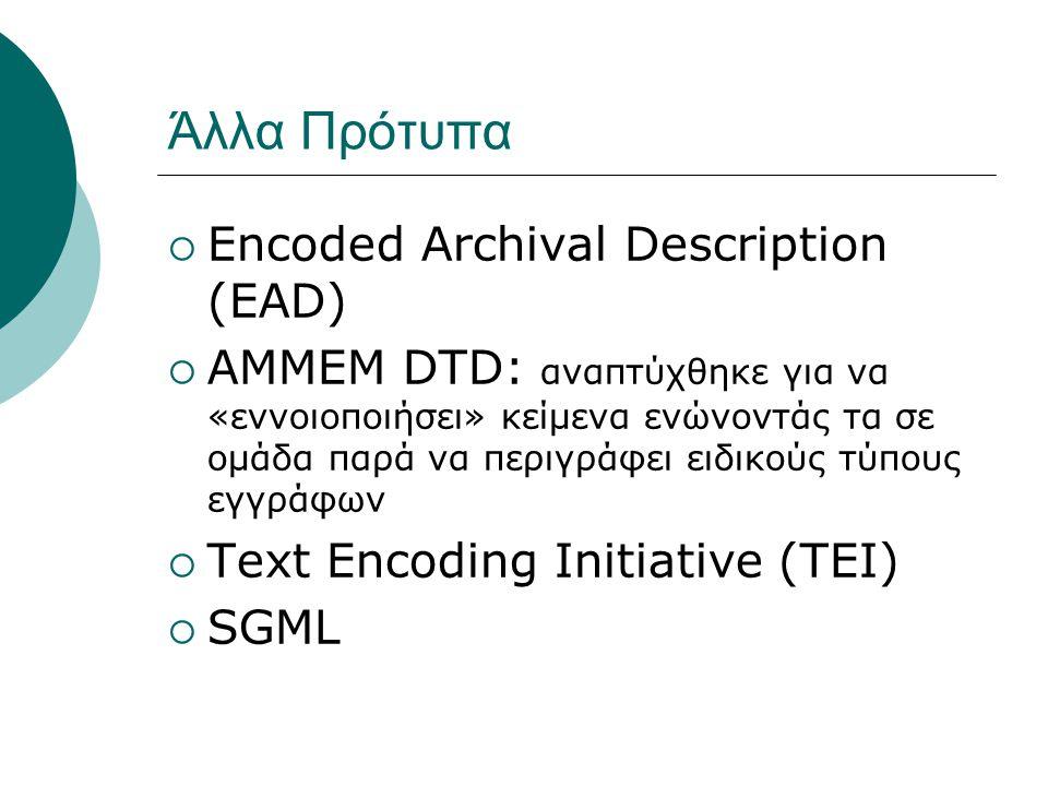 Άλλα Πρότυπα  Encoded Archival Description (EAD)  AMMEM DTD: αναπτύχθηκε για να «εννοιοποιήσει» κείμενα ενώνοντάς τα σε ομάδα παρά να περιγράφει ειδικούς τύπους εγγράφων  Text Encoding Initiative (TEI)  SGML