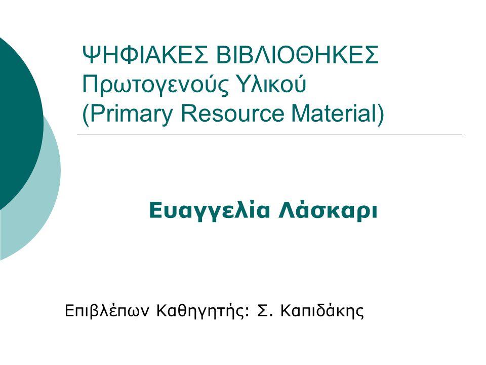 ΨΗΦΙΑΚΕΣ ΒΙΒΛΙΟΘΗΚΕΣ Πρωτογενούς Υλικού (Primary Resource Material) Επιβλέπων Καθηγητής: Σ.