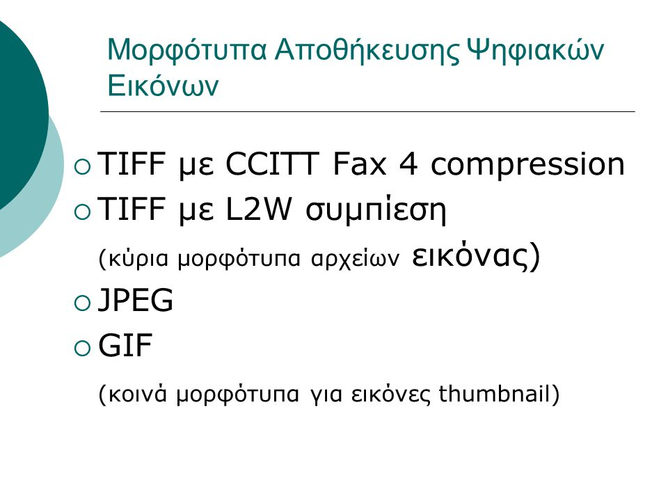 Μορφότυπα Αποθήκευσης Ψηφιακών Εικόνων  TIFF με CCITT Fax 4 compression  TIFF με L2W συμπίεση (κύρια μορφότυπα αρχείων εικόνας)  JPEG  GIF (κοινά μορφότυπα για εικόνες thumbnail)