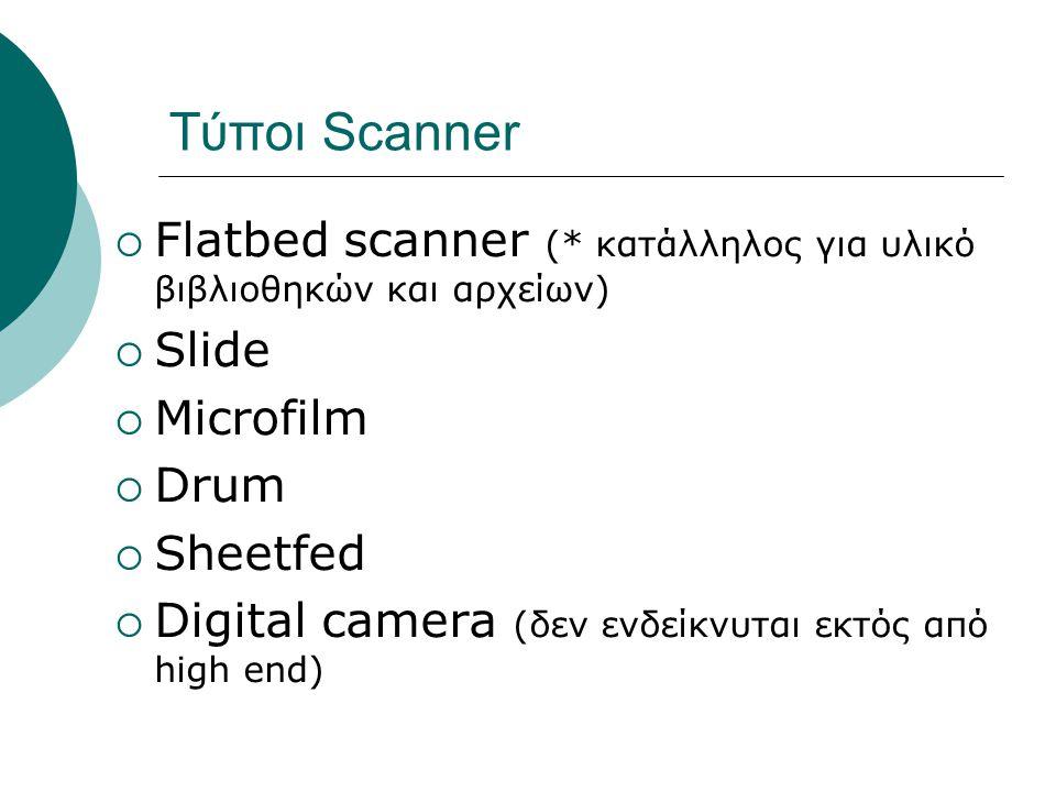 Τύποι Scanner  Flatbed scanner (* κατάλληλος για υλικό βιβλιοθηκών και αρχείων)  Slide  Microfilm  Drum  Sheetfed  Digital camera (δεν ενδείκνυται εκτός από high end)