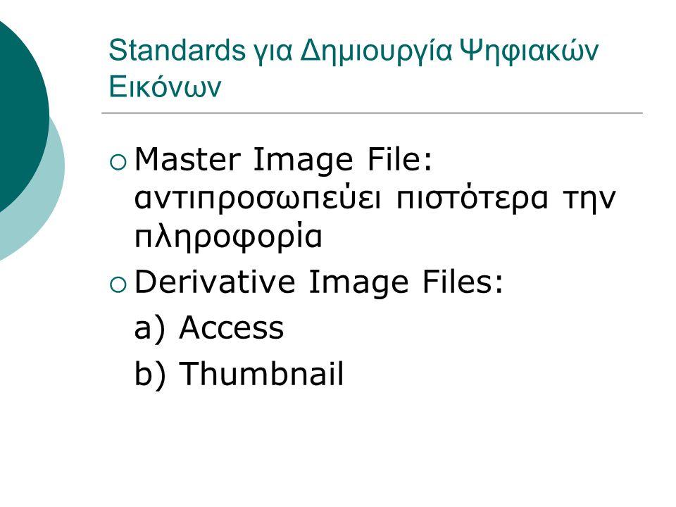 Standards για Δημιουργία Ψηφιακών Εικόνων  Master Image File: αντιπροσωπεύει πιστότερα την πληροφορία  Derivative Image Files: a) Access b) Thumbnail