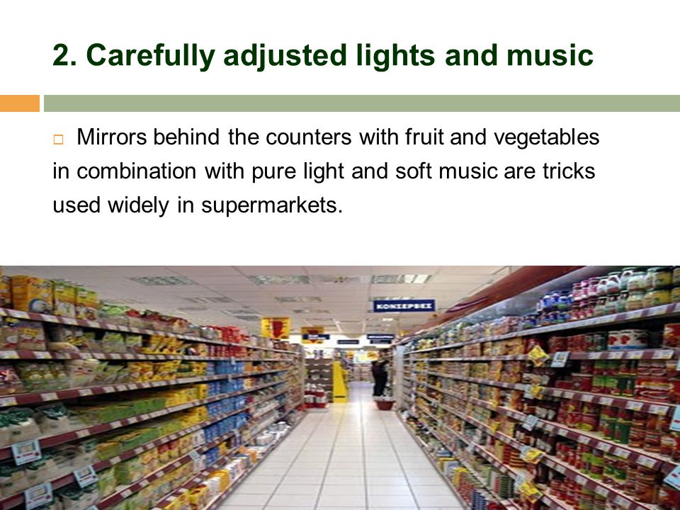 2. Carefully adjusted lights and music  Mirrors behind the counters with fruit and vegetables in combination with pure light and soft music are trick