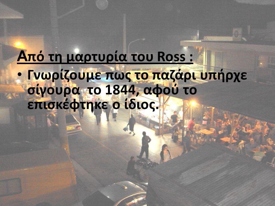 Α πό τη μαρτυρία του Ross : Γνωρίζουμε πως το παζάρι υπήρχε σίγουρα το 1844, αφού το επισκέφτηκε ο ίδιος.