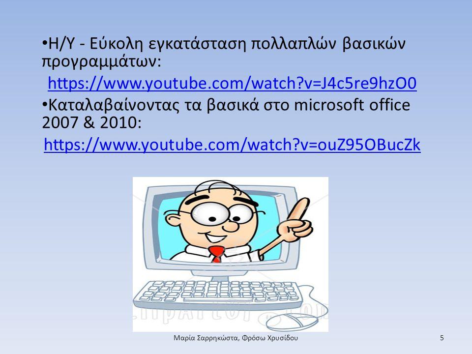 Η/Y - Εύκολη εγκατάσταση πολλαπλών βασικών προγραμμάτων: https://www.youtube.com/watch v=J4c5re9hzO0 Καταλαβαίνοντας τα βασικά στο microsoft office 2007 & 2010: https://www.youtube.com/watch v=ouZ95OBucZk Μαρία Σαρρηκώστα, Φρόσω Χρυσίδου5