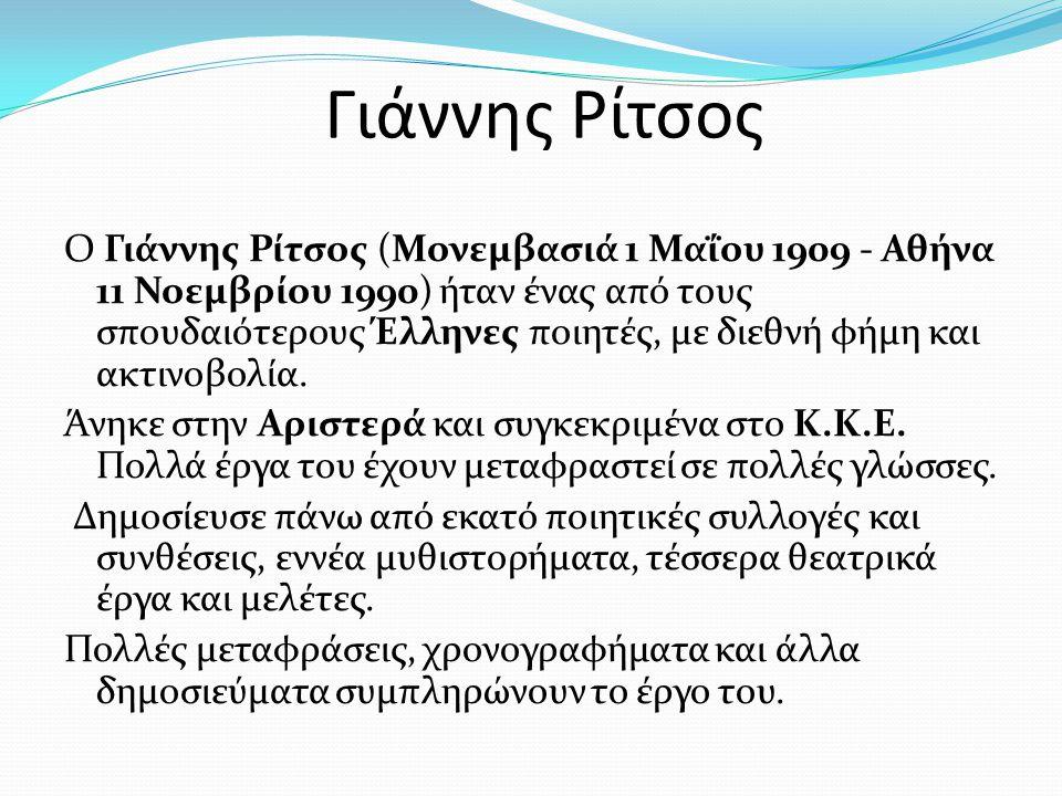 Γιάννης Ρίτσος Ο Γιάννης Ρίτσος (Μονεμβασιά 1 Μαΐου 1909 - Αθήνα 11 Νοεμβρίου 1990) ήταν ένας από τους σπουδαιότερους Έλληνες ποιητές, με διεθνή φήμη