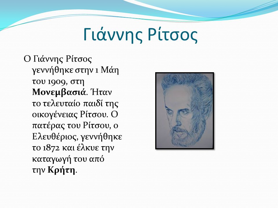 Γιάννης Ρίτσος Ο Γιάννης Ρίτσος γεννήθηκε στην 1 Μάη του 1909, στη Μονεμβασιά. Ήταν το τελευταίο παιδί της οικογένειας Ρίτσου. Ο πατέρας του Ρίτσου, ο