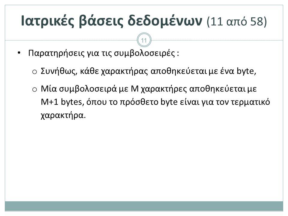 11 Ιατρικές βάσεις δεδομένων (11 από 58) Παρατηρήσεις για τις συμβολοσειρές : o Συνήθως, κάθε χαρακτήρας αποθηκεύεται με ένα byte, o Μία συμβολοσειρά με M χαρακτήρες αποθηκεύεται με Μ+1 bytes, όπου το πρόσθετο byte είναι για τον τερματικό χαρακτήρα.