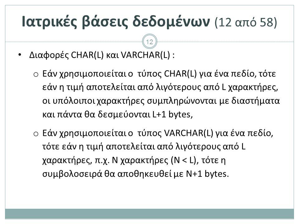 12 Ιατρικές βάσεις δεδομένων (12 από 58) Διαφορές CHAR(L) και VARCHAR(L) : o Εάν χρησιμοποιείται ο τύπος CHAR(L) για ένα πεδίο, τότε εάν η τιμή αποτελείται από λιγότερους από L χαρακτήρες, οι υπόλοιποι χαρακτήρες συμπληρώνονται με διαστήματα και πάντα θα δεσμεύονται L+1 bytes, o Εάν χρησιμοποιείται ο τύπος VARCHAR(L) για ένα πεδίο, τότε εάν η τιμή αποτελείται από λιγότερους από L χαρακτήρες, π.χ.