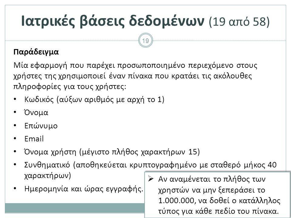 19 Ιατρικές βάσεις δεδομένων (19 από 58) Παράδειγμα Μία εφαρμογή που παρέχει προσωποποιημένο περιεχόμενο στους χρήστες της χρησιμοποιεί έναν πίνακα που κρατάει τις ακόλουθες πληροφορίες για τους χρήστες: Κωδικός (αύξων αριθμός με αρχή το 1) Όνομα Επώνυμο Email Όνομα χρήστη (μέγιστο πλήθος χαρακτήρων 15) Συνθηματικό (αποθηκεύεται κρυπτογραφημένο με σταθερό μήκος 40 χαρακτήρων) Ημερομηνία και ώρας εγγραφής.
