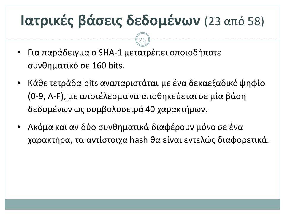 23 Ιατρικές βάσεις δεδομένων (23 από 58) Για παράδειγμα ο SHA-1 μετατρέπει οποιοδήποτε συνθηματικό σε 160 bits.