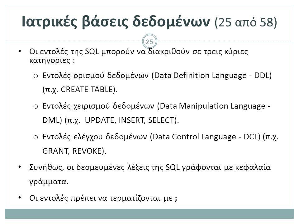 25 Ιατρικές βάσεις δεδομένων (25 από 58) Οι εντολές της SQL μπορούν να διακριθούν σε τρεις κύριες κατηγορίες : o Εντολές ορισμού δεδομένων (Data Definition Language - DDL) (π.χ.