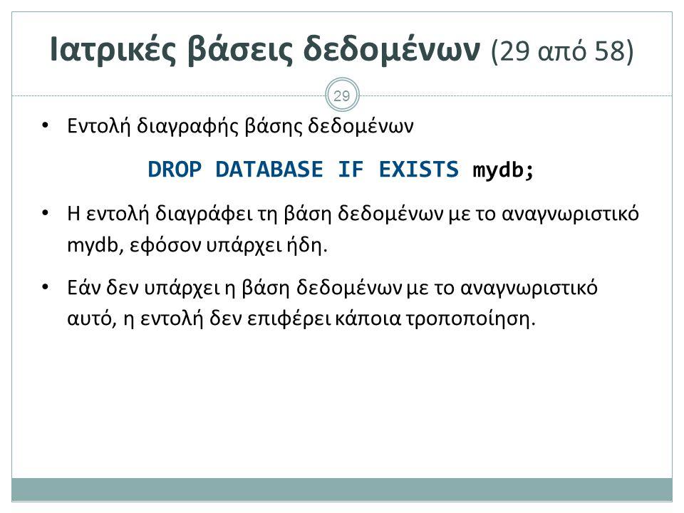 29 Ιατρικές βάσεις δεδομένων (29 από 58) Εντολή διαγραφής βάσης δεδομένων DROP DATABASE IF EXISTS mydb; Η εντολή διαγράφει τη βάση δεδομένων με το αναγνωριστικό mydb, εφόσον υπάρχει ήδη.